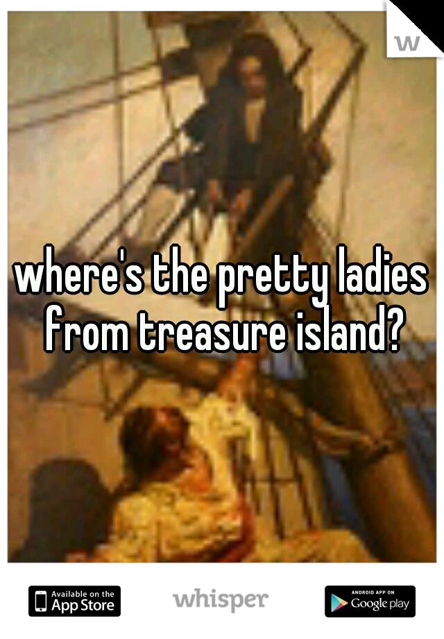 where's the pretty ladies from treasure island?