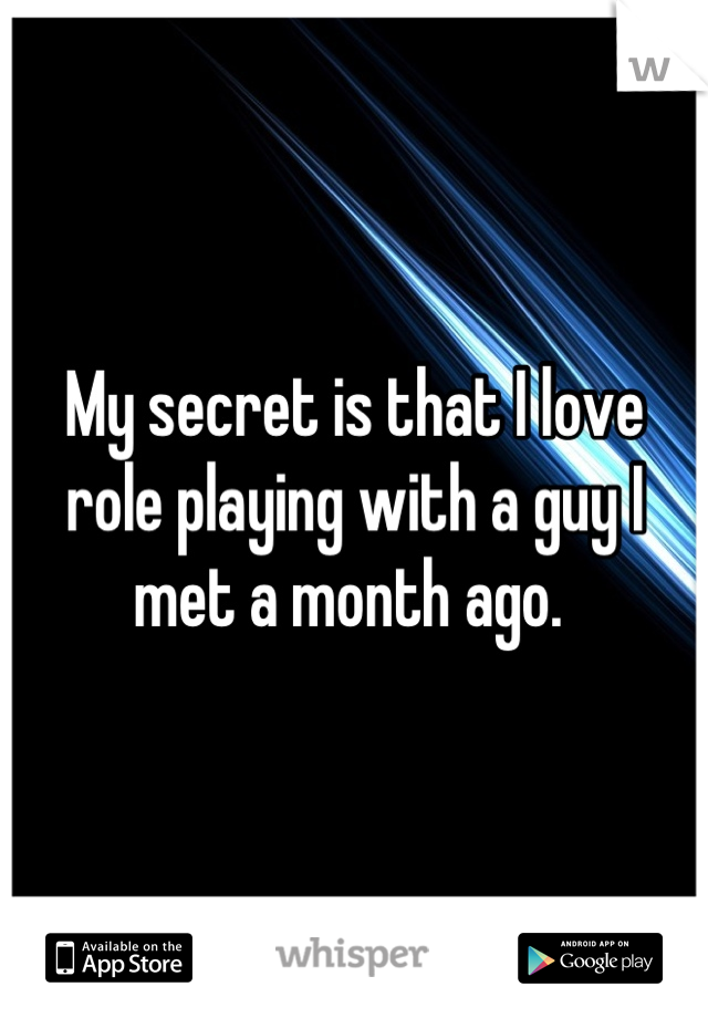 My secret is that I love role playing with a guy I met a month ago.