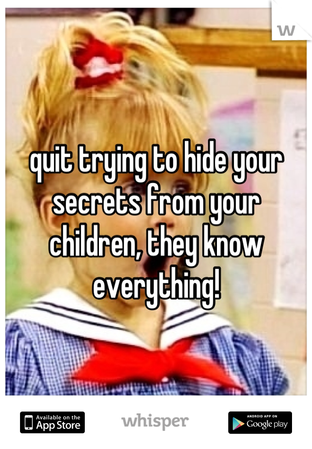 quit trying to hide your secrets from your children, they know everything!