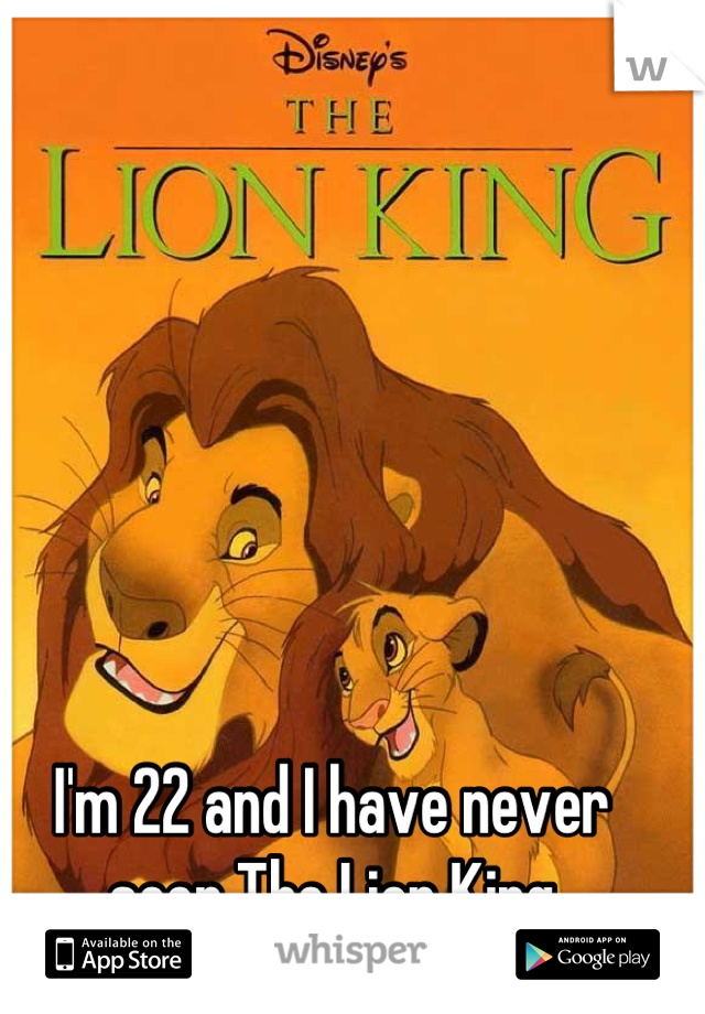 I'm 22 and I have never seen The Lion King
