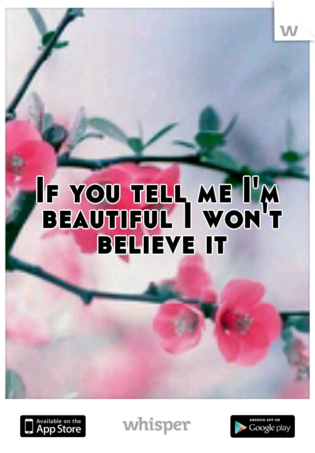If you tell me I'm beautiful I won't believe it