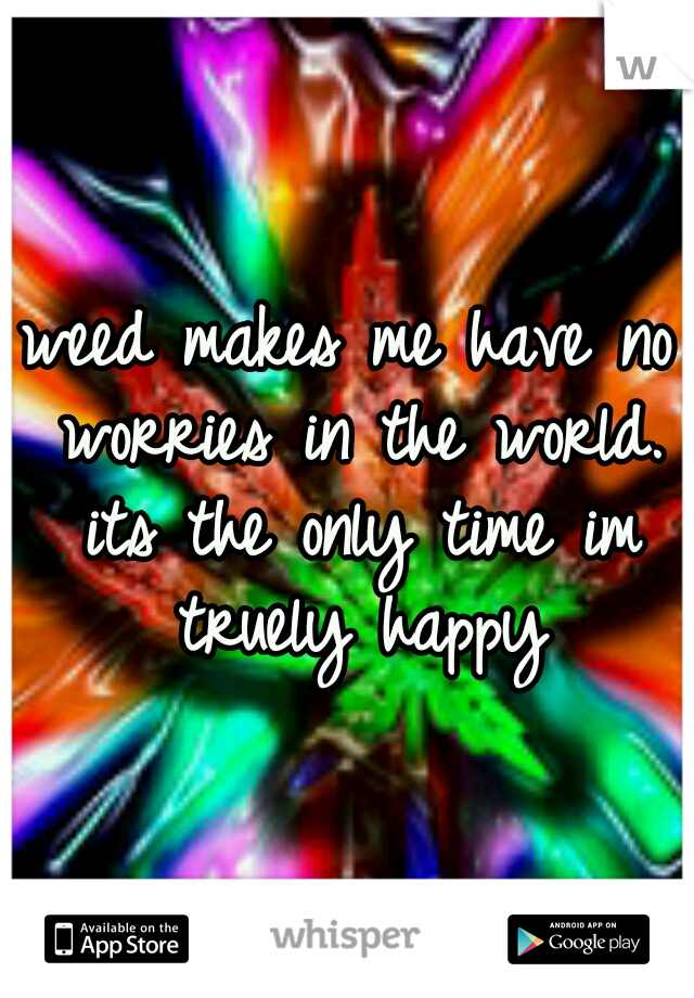 weed makes me have no worries in the world. its the only time im truely happy