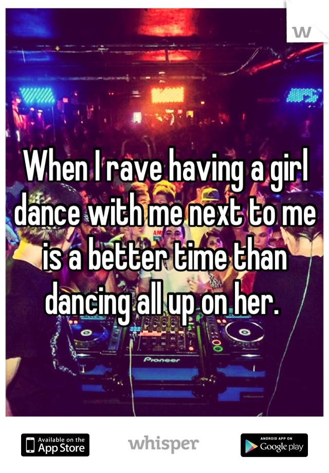 When I rave having a girl dance with me next to me is a better time than dancing all up on her.