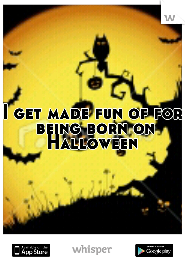 I get made fun of for being born on Halloween
