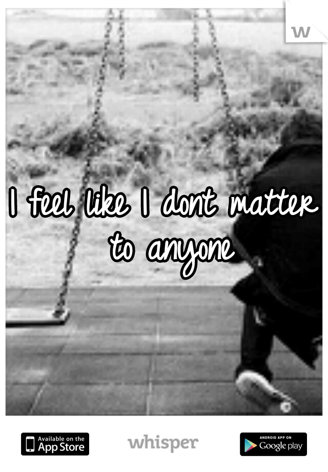 I feel like I dont matter to anyone