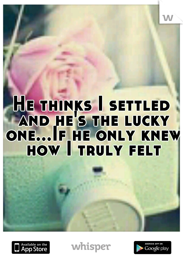 He thinks I settled and he's the lucky one...If he only knew how I truly felt
