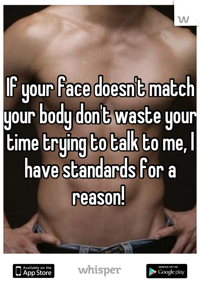If your face doesn't match your body don't waste your time trying to talk to me, I have standards for a reason!