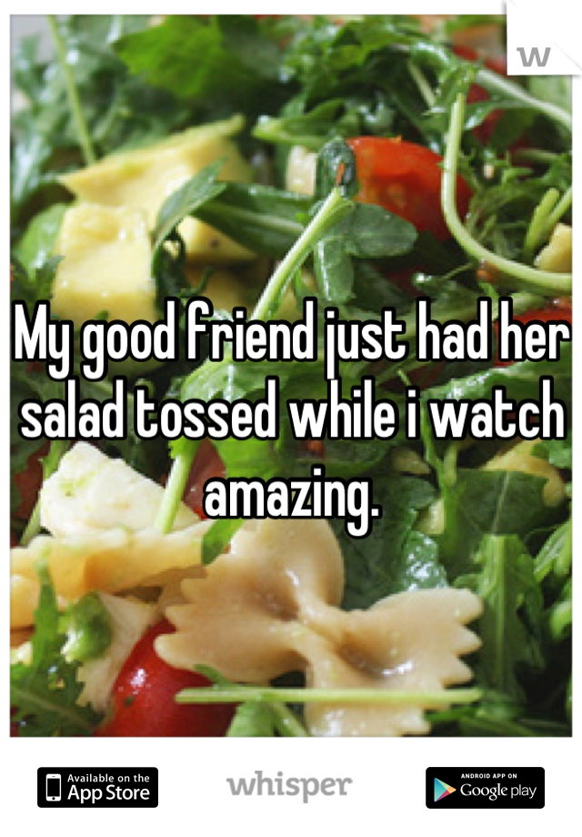 My good friend just had her salad tossed while i watch amazing.