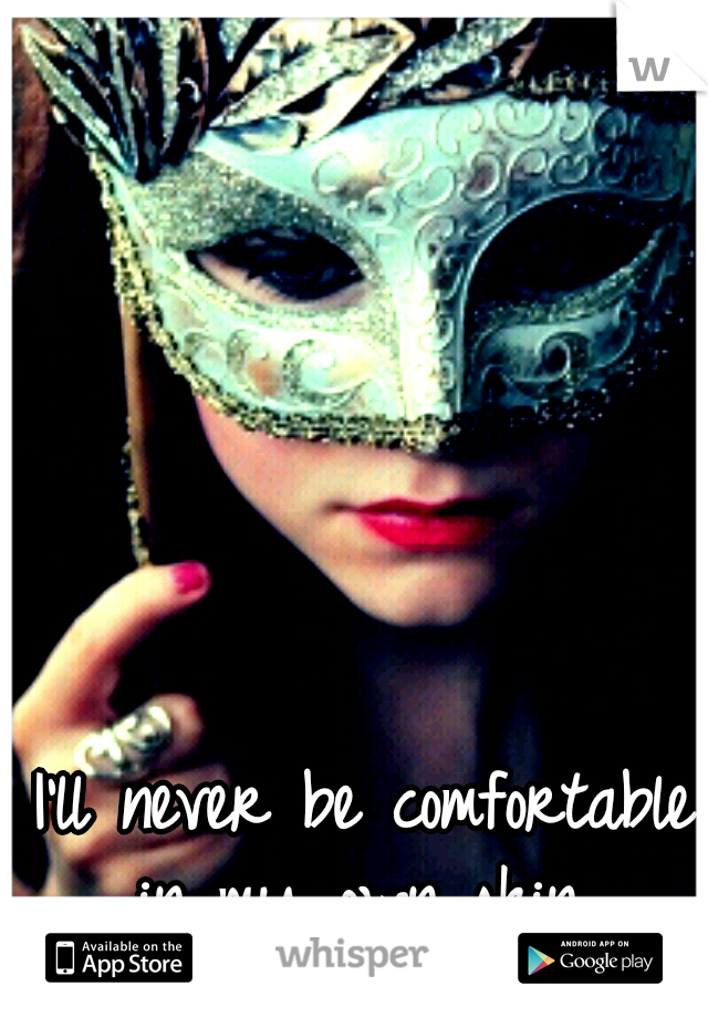 I'll never be comfortable in my own skin.