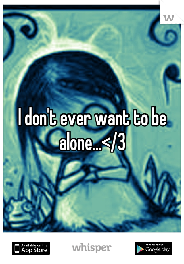 I don't ever want to be alone...</3