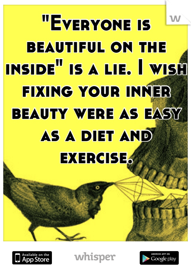 """""""Everyone is beautiful on the inside"""" is a lie. I wish fixing your inner beauty were as easy as a diet and exercise."""