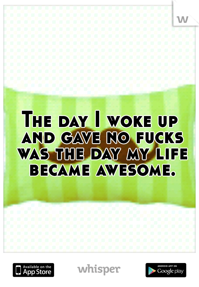 The day I woke up and gave no fucks was the day my life became awesome.