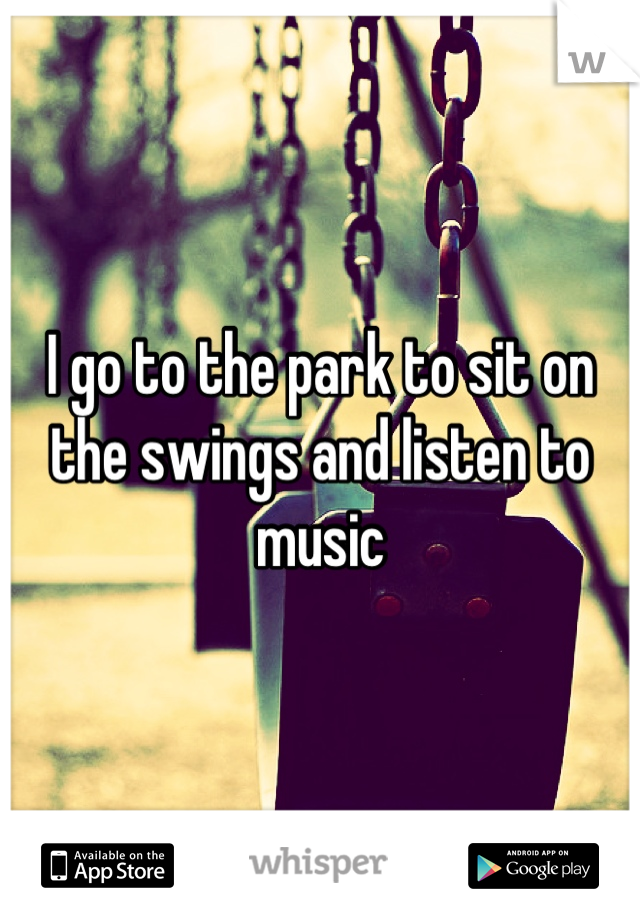 I go to the park to sit on the swings and listen to music