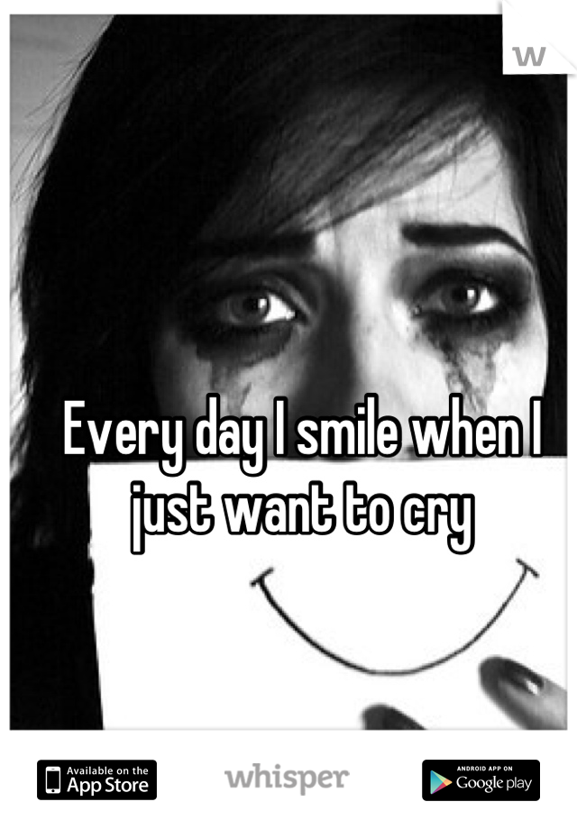 Every day I smile when I just want to cry