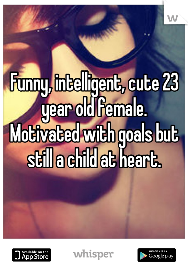 Funny, intelligent, cute 23 year old female.  Motivated with goals but still a child at heart.