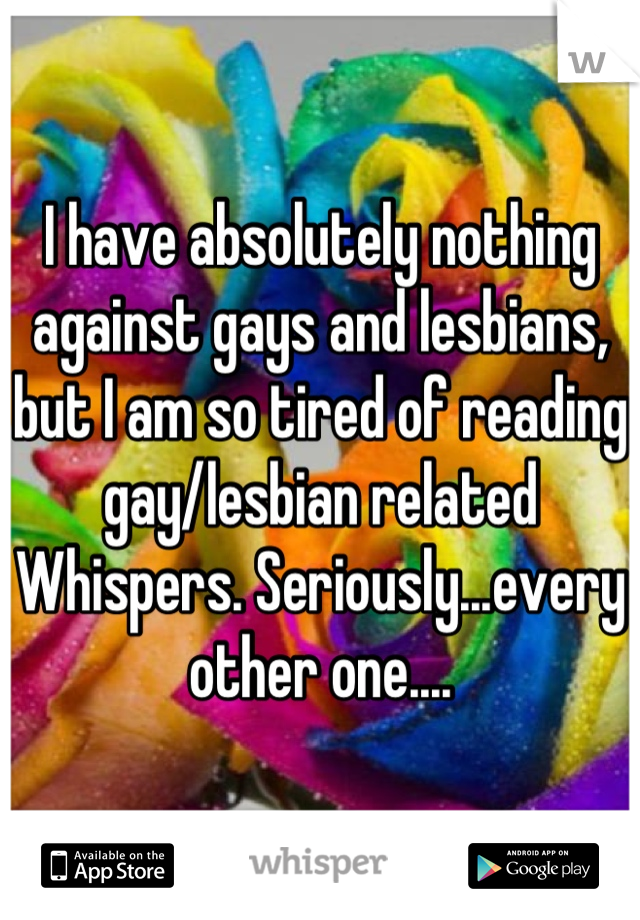 I have absolutely nothing against gays and lesbians, but I am so tired of reading gay/lesbian related Whispers. Seriously...every other one....