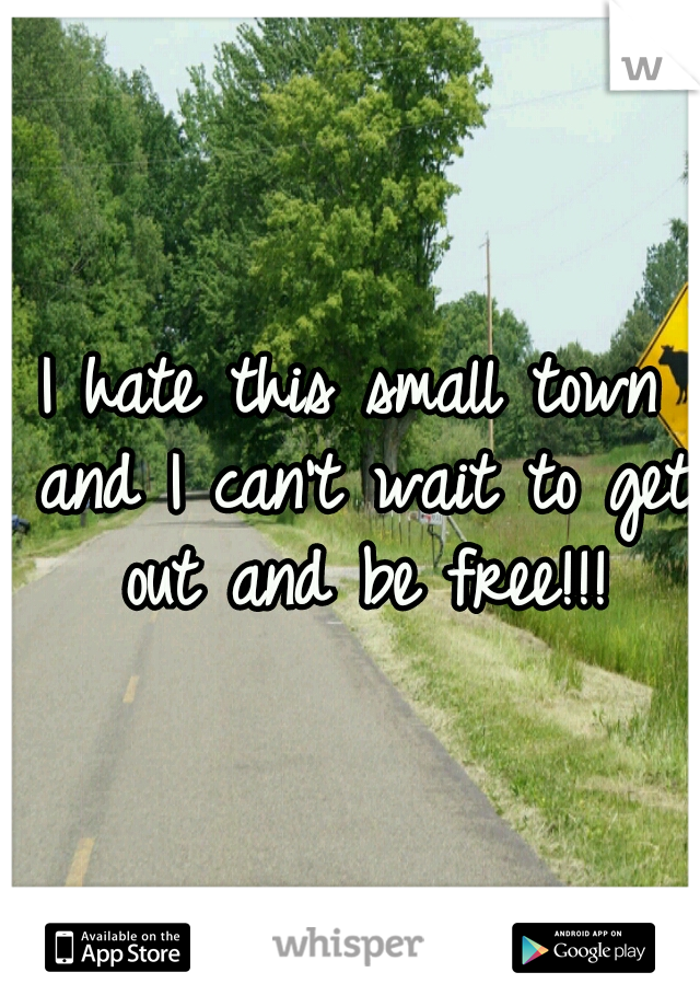I hate this small town and I can't wait to get out and be free!!!