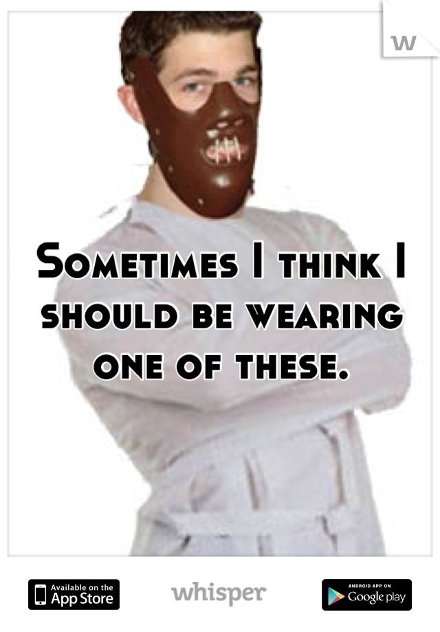 Sometimes I think I should be wearing one of these.