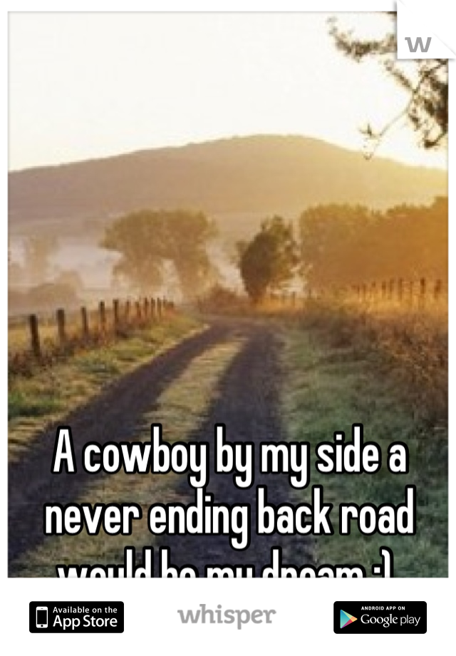 A cowboy by my side a never ending back road would be my dream :)