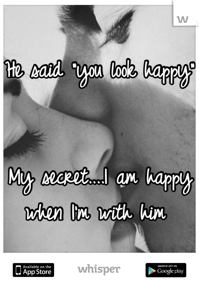 """He said """"you look happy""""    My secret....I am happy when I'm with him"""