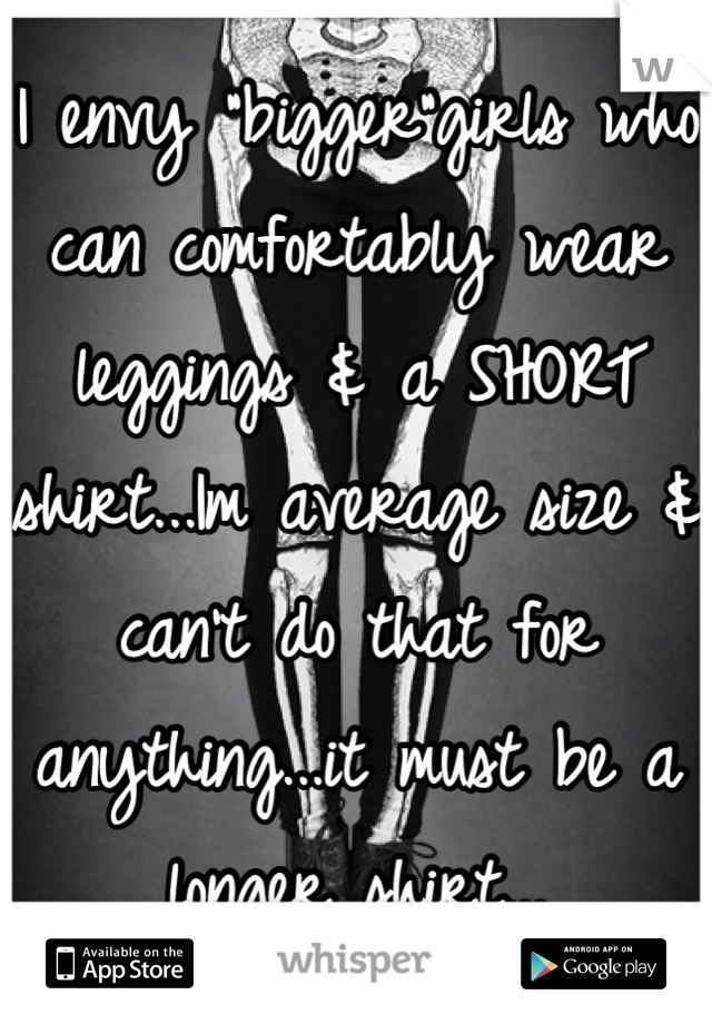 """I envy """"bigger""""girls who can comfortably wear leggings & a SHORT shirt...Im average size & can't do that for anything...it must be a longer shirt..."""