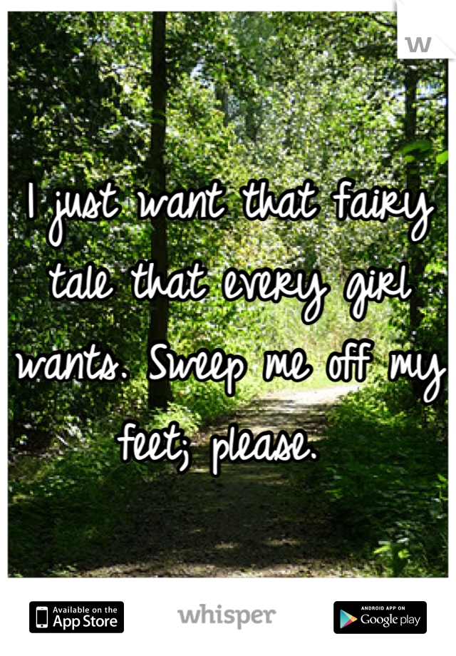 I just want that fairy tale that every girl wants. Sweep me off my feet; please.