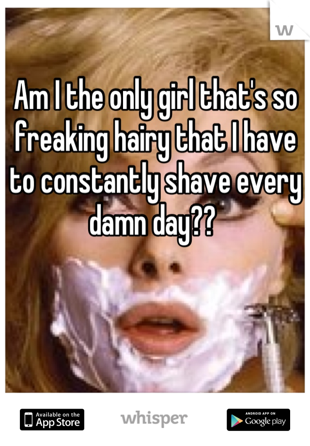 Am I the only girl that's so freaking hairy that I have to constantly shave every damn day??