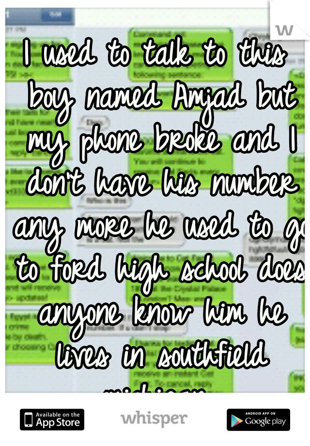 I used to talk to this boy named Amjad but my phone broke and I don't have his number any more he used to go to ford high school does anyone know him he lives in southfield michigan