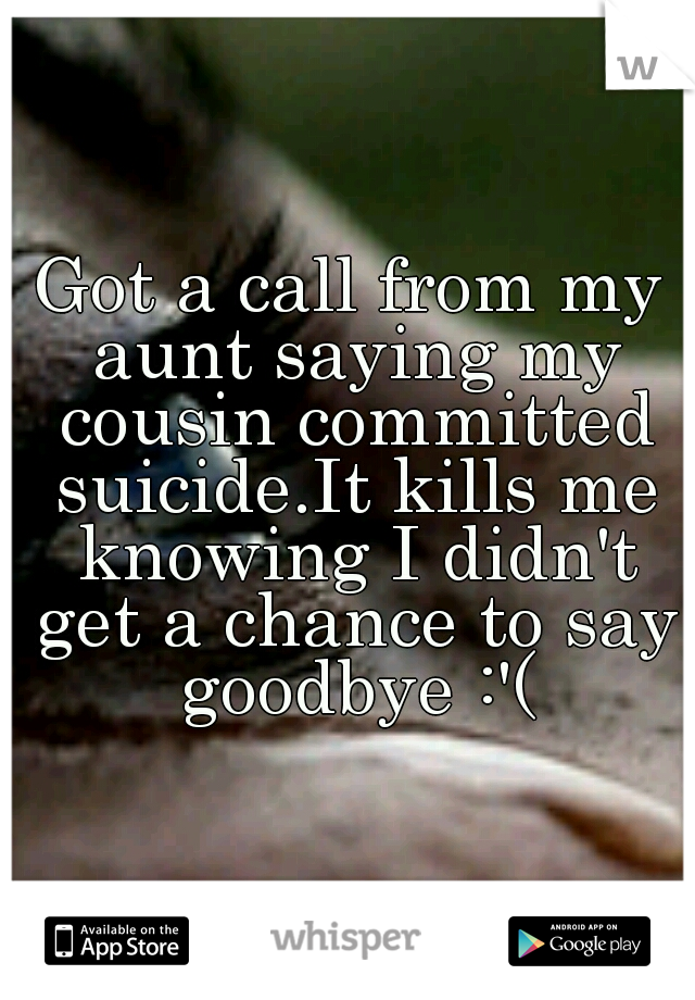 Got a call from my aunt saying my cousin committed suicide.It kills me knowing I didn't get a chance to say goodbye :'(