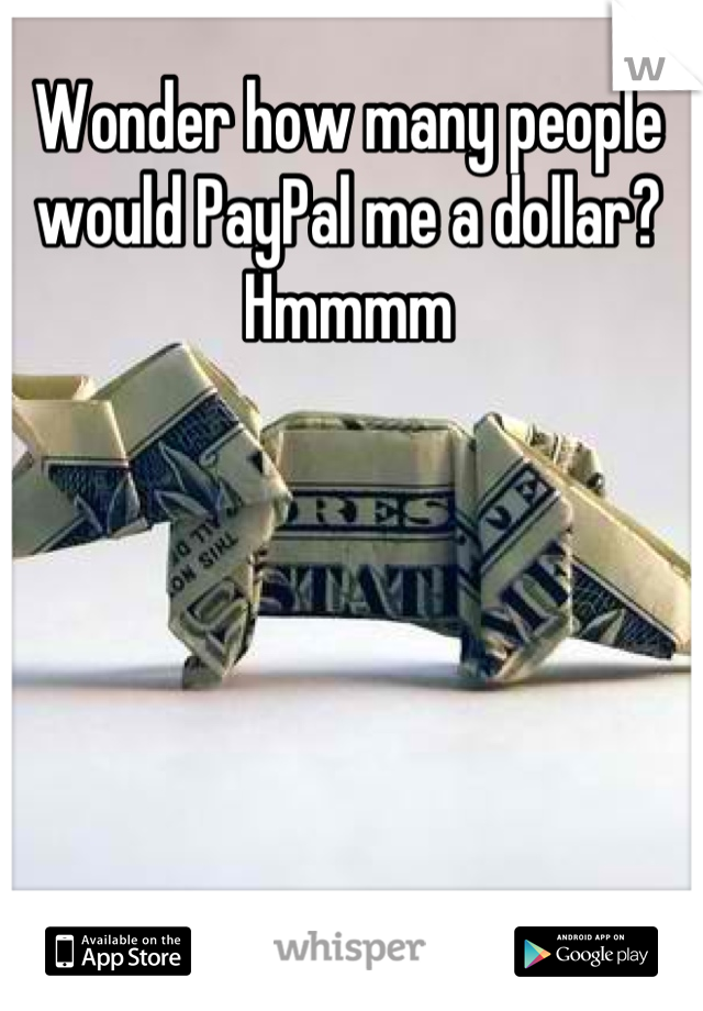 Wonder how many people would PayPal me a dollar? Hmmmm