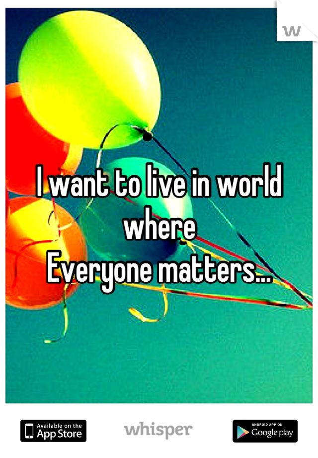 I want to live in world where Everyone matters...
