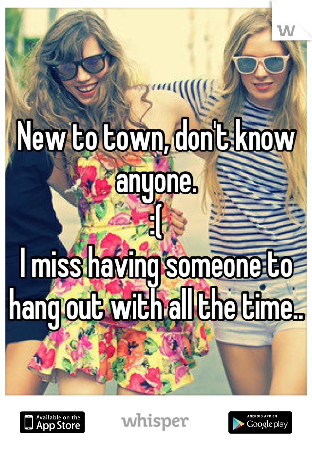 New to town, don't know anyone.  :( I miss having someone to hang out with all the time..