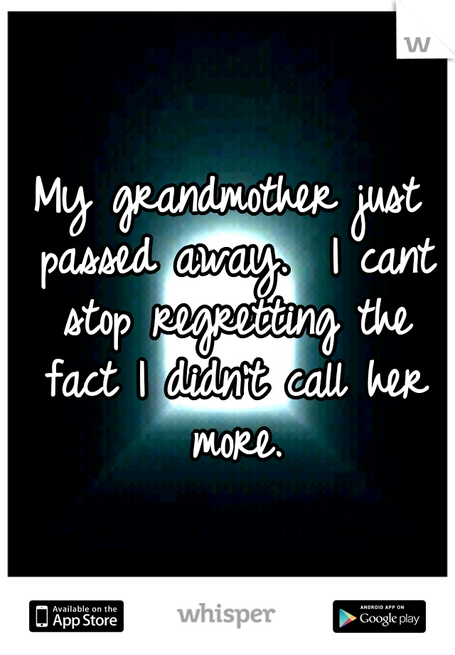 My grandmother just passed away.  I cant stop regretting the fact I didn't call her more.