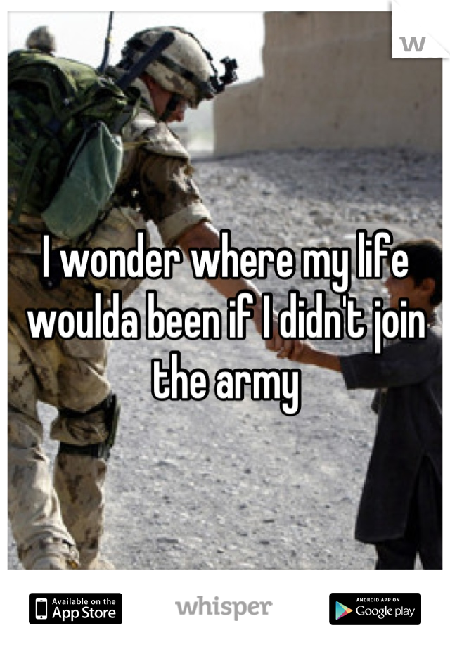 I wonder where my life woulda been if I didn't join the army