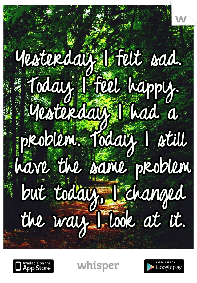 Yesterday I felt sad. Today I feel happy. Yesterday I had a problem. Today I still have the same problem but today, I changed the way I look at it.
