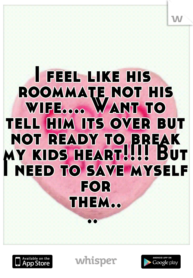 I feel like his roommate not his wife.... Want to tell him its over but not ready to break my kids heart!!!! But I need to save myself for them....