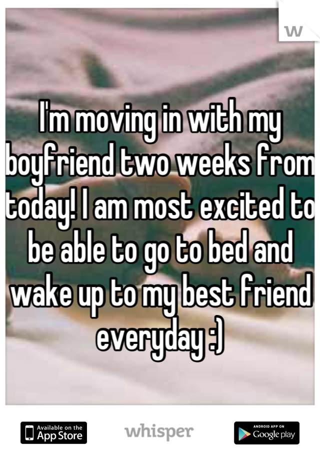 I'm moving in with my boyfriend two weeks from today! I am most excited to be able to go to bed and wake up to my best friend everyday :)