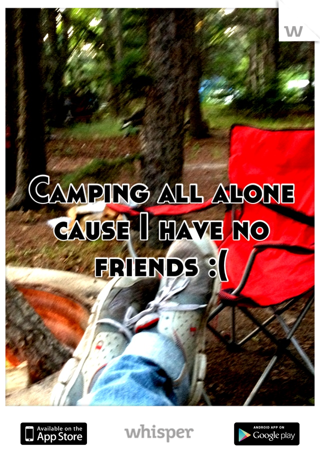 Camping all alone cause I have no friends :(