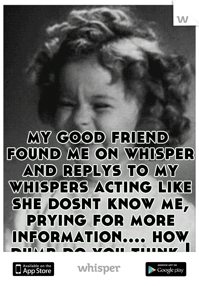 my good friend found me on whisper and replys to my whispers acting like she dosnt know me, prying for more information.... how dumb do you think I am =] ?