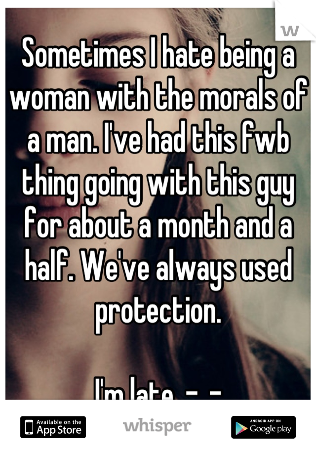 Sometimes I hate being a woman with the morals of a man. I've had this fwb thing going with this guy for about a month and a half. We've always used protection.   I'm late. -_-