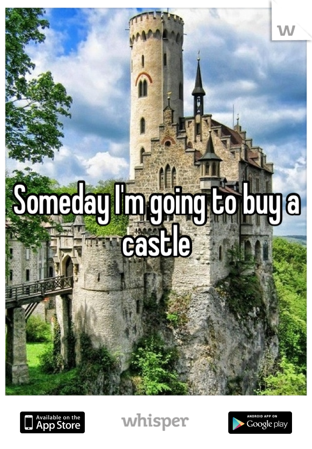 Someday I'm going to buy a castle