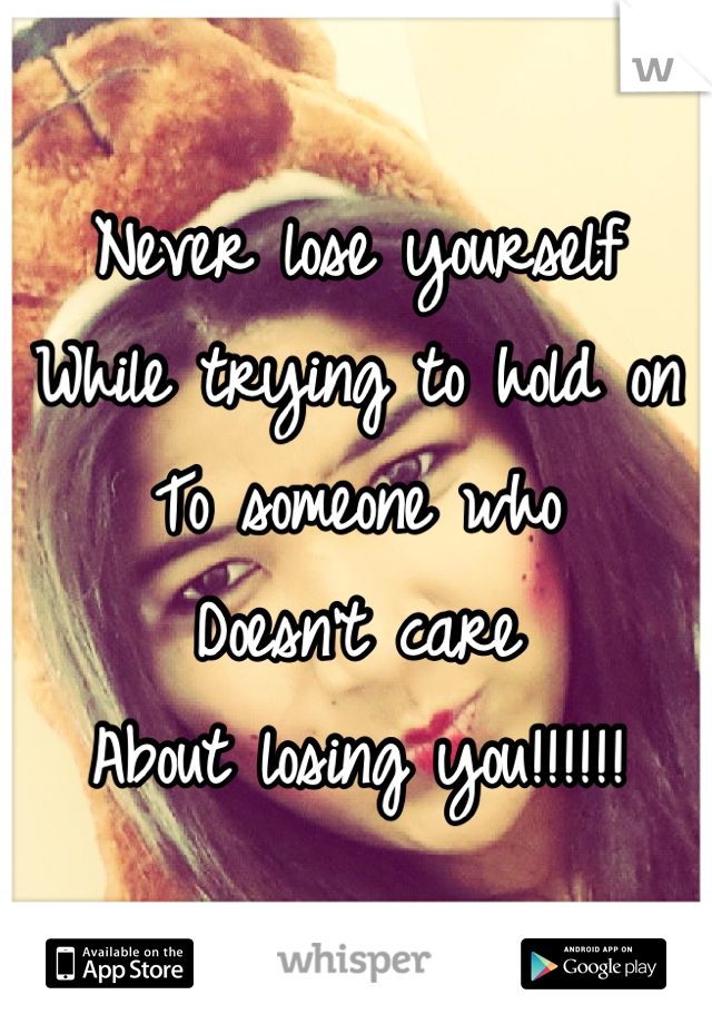 Never lose yourself  While trying to hold on To someone who Doesn't care  About losing you!!!!!!