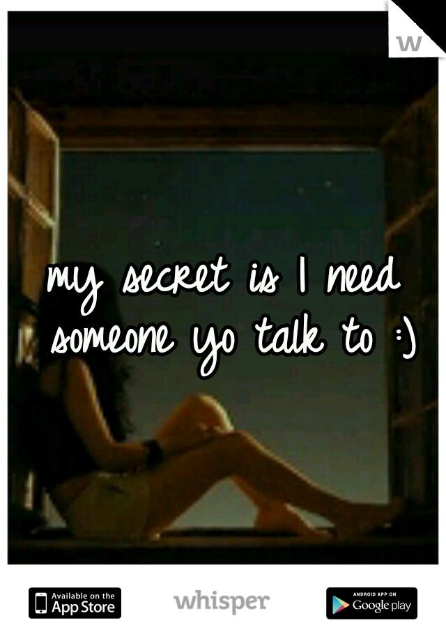 my secret is I need someone yo talk to :)