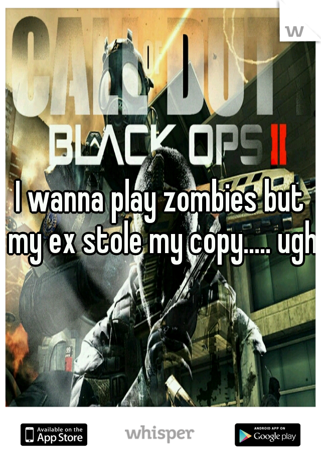 I wanna play zombies but my ex stole my copy..... ugh