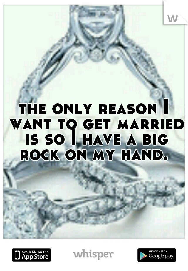 the only reason I want to get married is so I have a big rock on my hand.