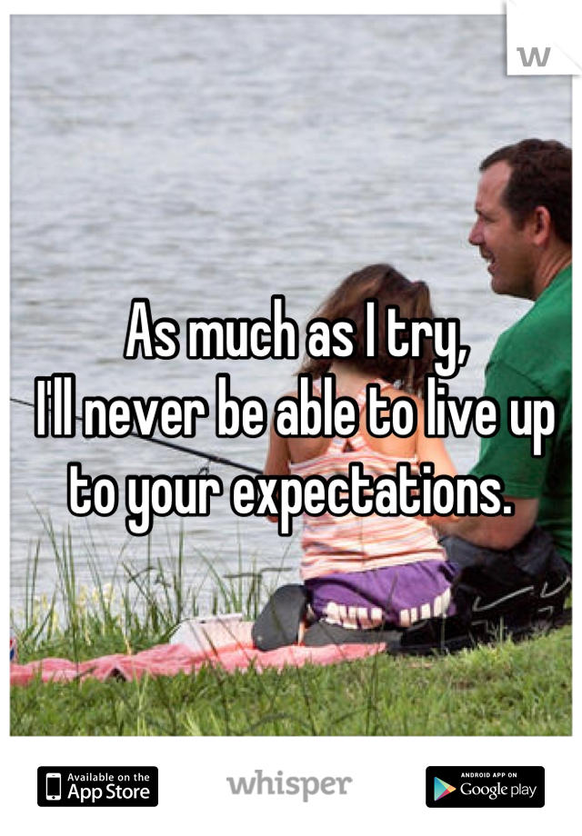 As much as I try, I'll never be able to live up to your expectations.