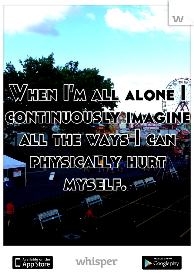 When I'm all alone I continuously imagine all the ways I can physically hurt myself.