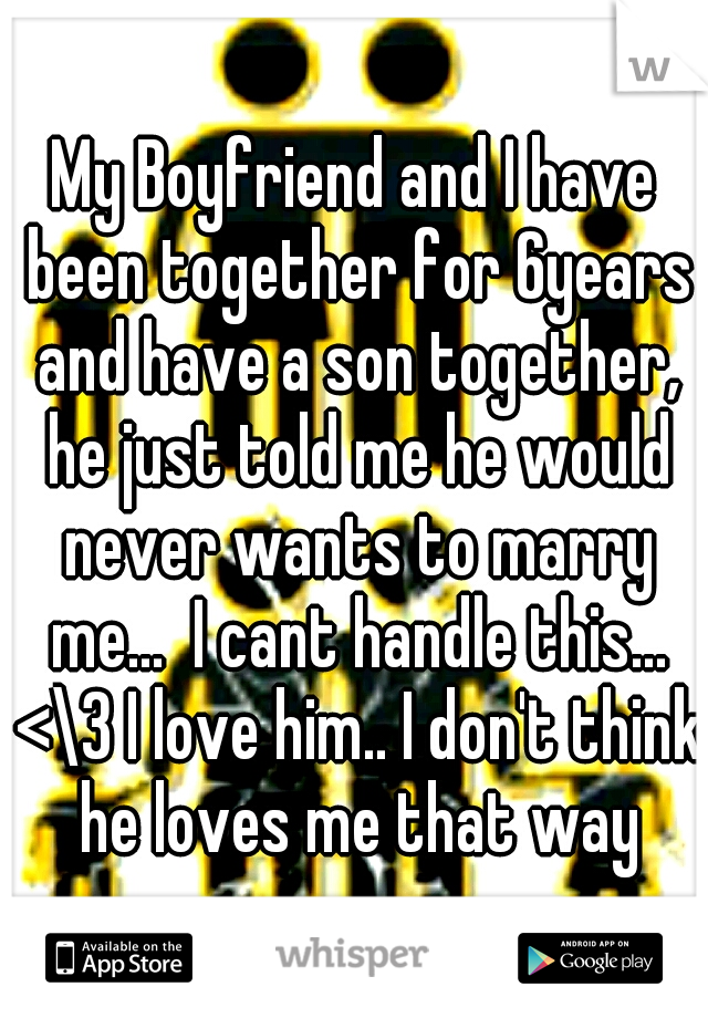 My Boyfriend and I have been together for 6years and have a son together, he just told me he would never wants to marry me...  I cant handle this... <\3 I love him.. I don't think he loves me that way