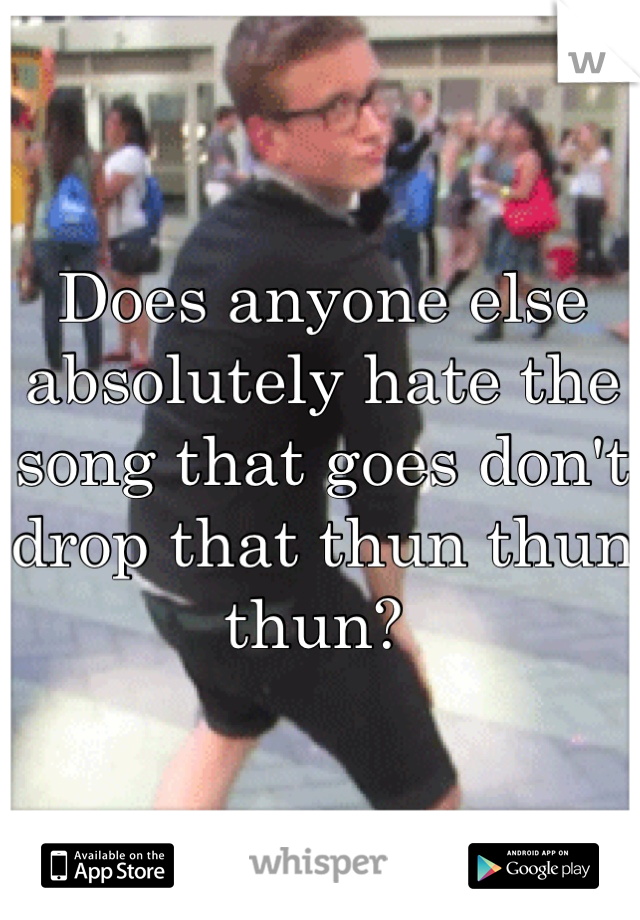 Does anyone else absolutely hate the song that goes don't drop that thun thun thun?