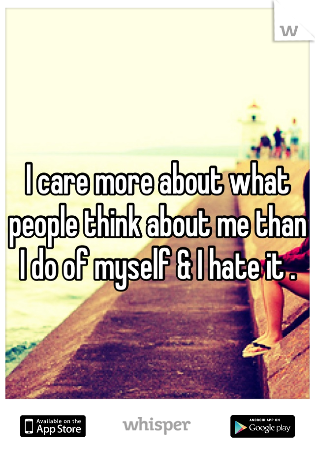 I care more about what people think about me than I do of myself & I hate it .